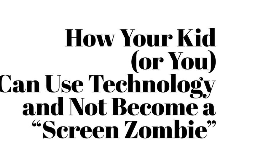 """How Your Kid (or You) Can Use Technology and Not Become a """"Screen Zombie"""""""